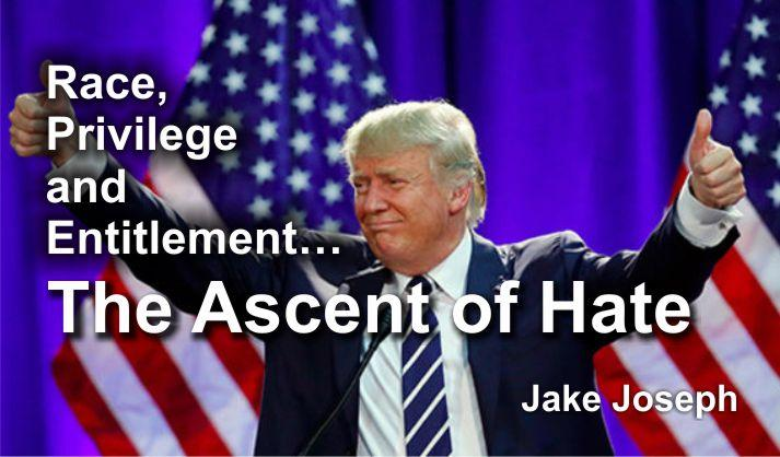 Race, Privilege and Entitlement…The Ascent of Hate  – Jake Joseph